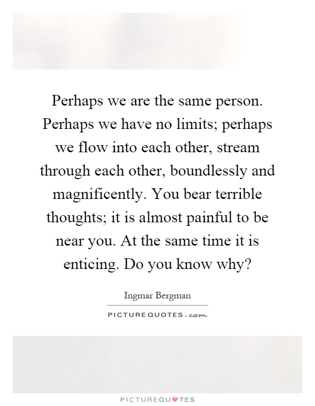 Perhaps we are the same person. Perhaps we have no limits; perhaps we flow into each other, stream through each other, boundlessly and magnificently. You bear terrible thoughts; it is almost painful to be near you. At the same time it is enticing. Do you know why? Picture Quote #1