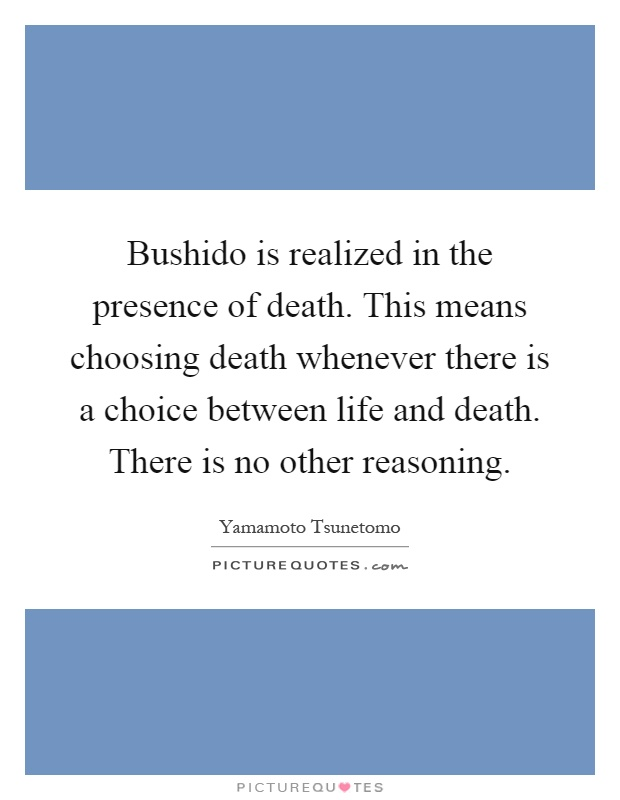 Bushido is realized in the presence of death. This means choosing death whenever there is a choice between life and death. There is no other reasoning Picture Quote #1