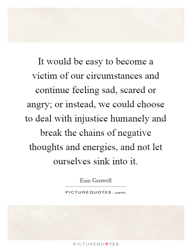 It would be easy to become a victim of our circumstances and continue feeling sad, scared or angry; or instead, we could choose to deal with injustice humanely and break the chains of negative thoughts and energies, and not let ourselves sink into it Picture Quote #1