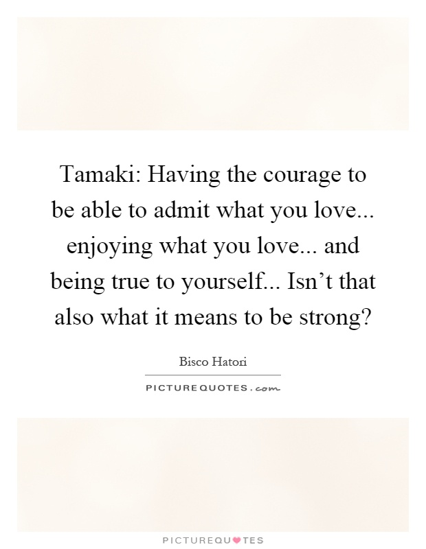 Tamaki: Having the courage to be able to admit what you love... enjoying what you love... and being true to yourself... Isn't that also what it means to be strong? Picture Quote #1