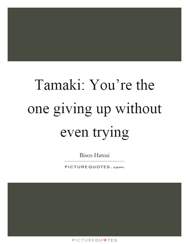 Tamaki: You're the one giving up without even trying Picture Quote #1