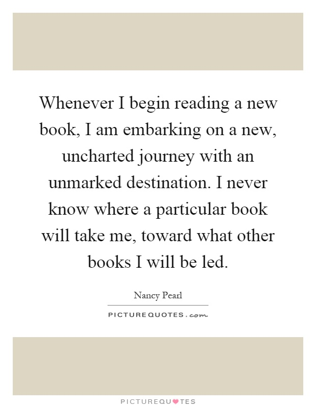 Whenever I begin reading a new book, I am embarking on a new, uncharted journey with an unmarked destination. I never know where a particular book will take me, toward what other books I will be led Picture Quote #1