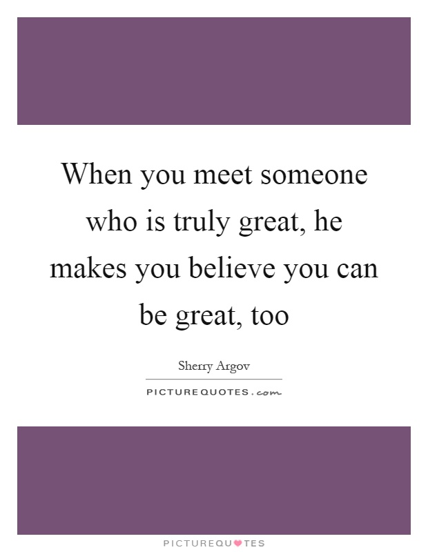 When you meet someone who is truly great, he makes you believe you can be great, too Picture Quote #1
