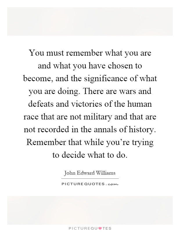 You must remember what you are and what you have chosen to become, and the significance of what you are doing. There are wars and defeats and victories of the human race that are not military and that are not recorded in the annals of history. Remember that while you're trying to decide what to do Picture Quote #1