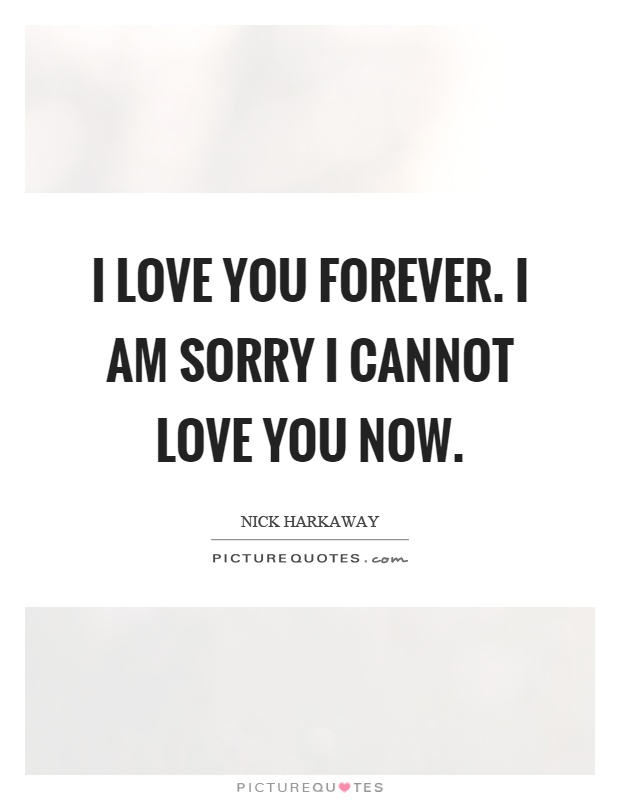I love you forever. I am sorry I cannot love you now Picture Quote #1