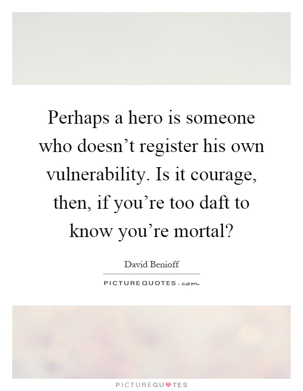 Perhaps a hero is someone who doesn't register his own vulnerability. Is it courage, then, if you're too daft to know you're mortal? Picture Quote #1