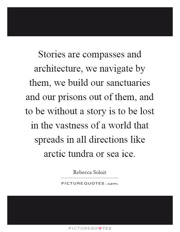 Stories are compasses and architecture, we navigate by them, we build our sanctuaries and our prisons out of them, and to be without a story is to be lost in the vastness of a world that spreads in all directions like arctic tundra or sea ice Picture Quote #1