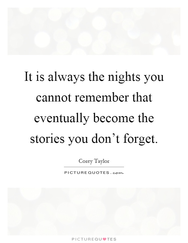 It Is Always The Nights You Cannot Remember That Eventually Become The  Stories You Donu0027t Forget