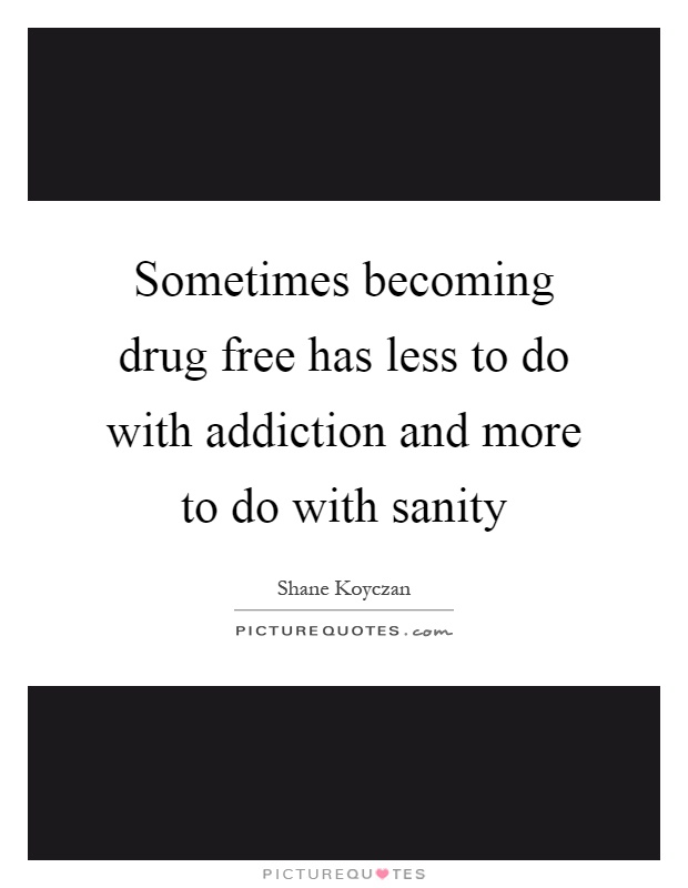 Sometimes becoming drug free has less to do with addiction and more to do with sanity Picture Quote #1