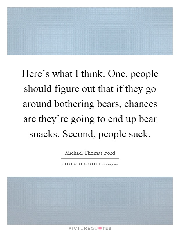 Here's what I think. One, people should figure out that if they go around bothering bears, chances are they're going to end up bear snacks. Second, people suck Picture Quote #1
