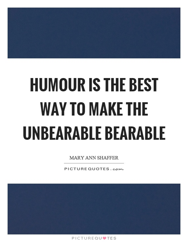 Humour is the best way to make the unbearable bearable Picture Quote #1