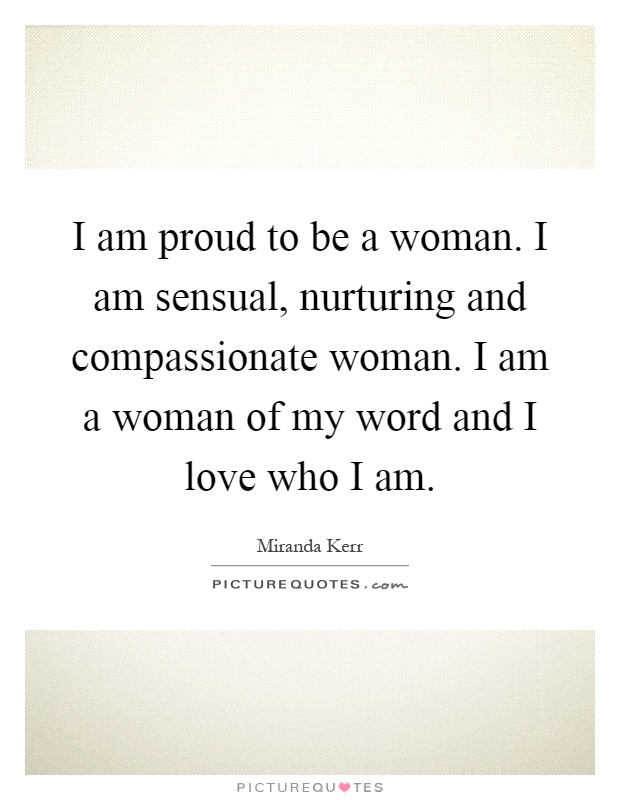 I am proud to be a woman. I am sensual, nurturing and compassionate woman. I am a woman of my word and I love who I am Picture Quote #1