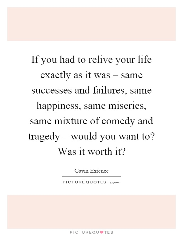 If you had to relive your life exactly as it was – same successes and failures, same happiness, same miseries, same mixture of comedy and tragedy – would you want to? Was it worth it? Picture Quote #1