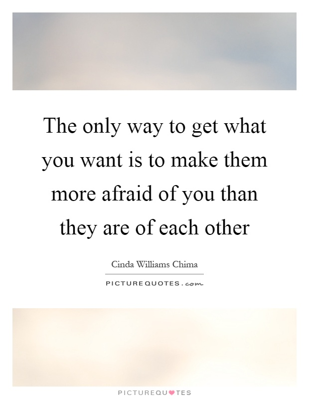 The only way to get what you want is to make them more afraid of you than they are of each other Picture Quote #1