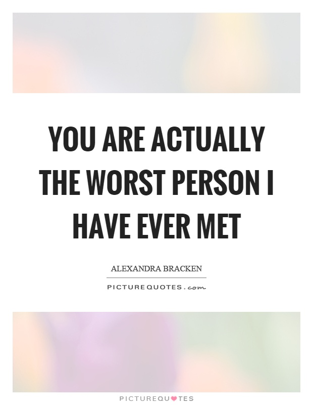 you are actually the worst person i have ever met picture quotes