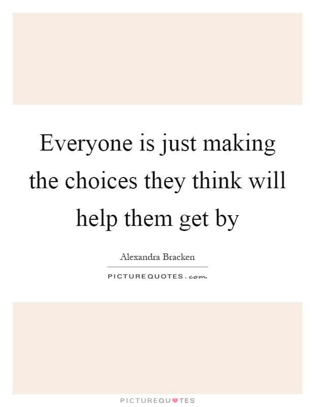 Everyone is just making the choices they think will help them get by Picture Quote #1