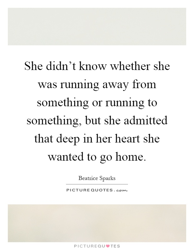 She didn't know whether she was running away from something or running to something, but she admitted that deep in her heart she wanted to go home Picture Quote #1
