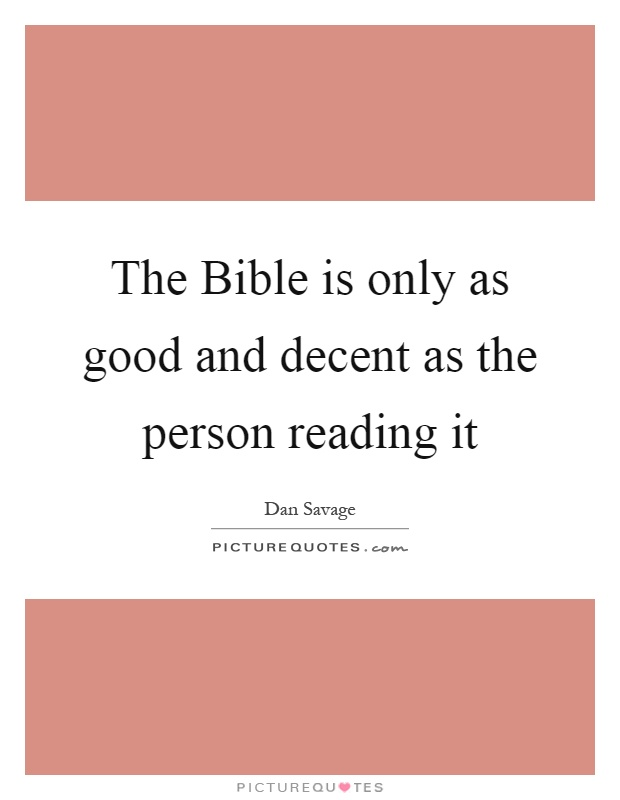 The Bible is only as good and decent as the person reading it Picture Quote #1