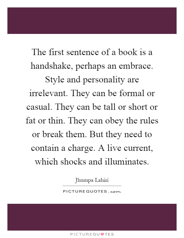 The first sentence of a book is a handshake, perhaps an embrace. Style and personality are irrelevant. They can be formal or casual. They can be tall or short or fat or thin. They can obey the rules or break them. But they need to contain a charge. A live current, which shocks and illuminates Picture Quote #1