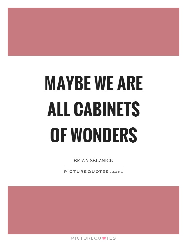 Maybe we are all cabinets of wonders Picture Quote #1