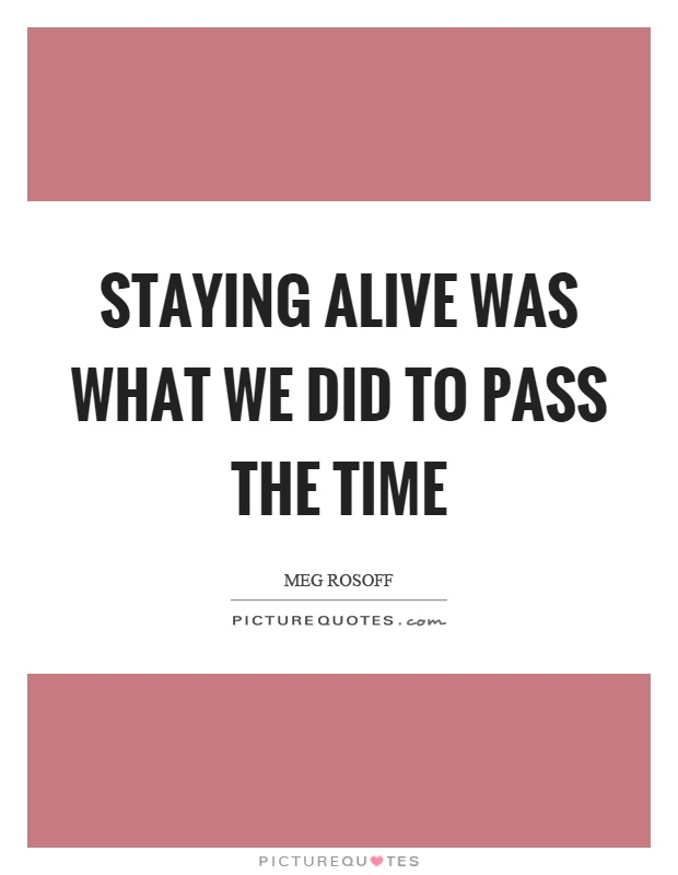 Staying alive was what we did to pass the time Picture Quote #1