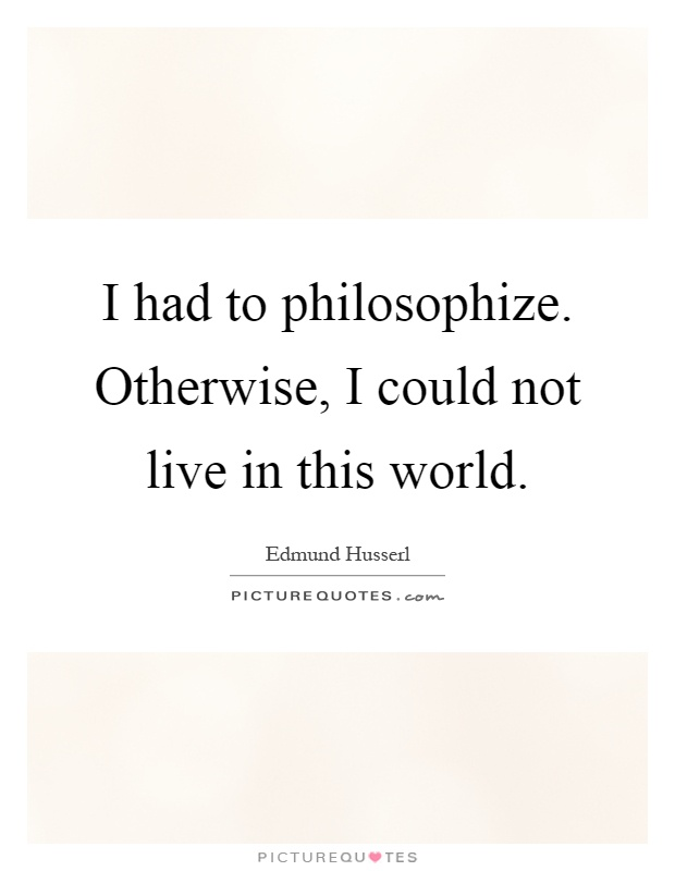 I had to philosophize. Otherwise, I could not live in this world Picture Quote #1