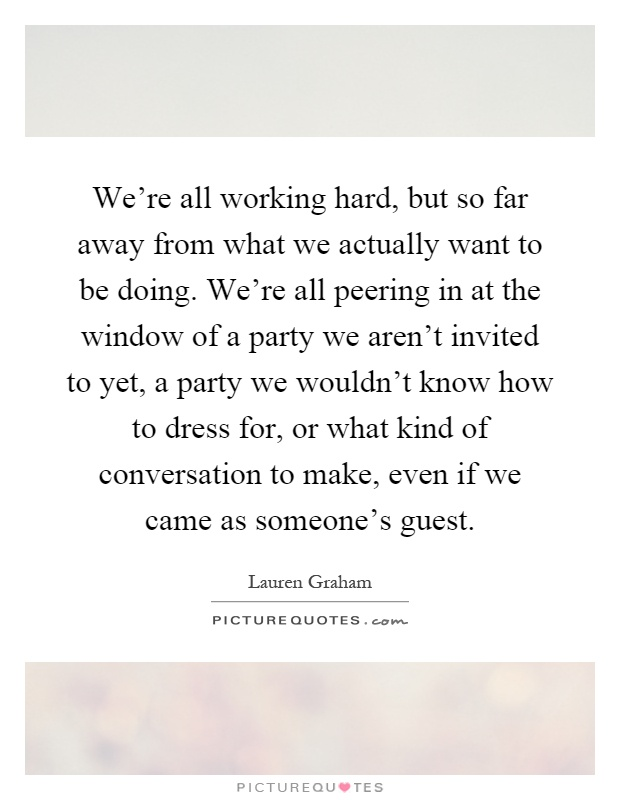 We're all working hard, but so far away from what we actually want to be doing. We're all peering in at the window of a party we aren't invited to yet, a party we wouldn't know how to dress for, or what kind of conversation to make, even if we came as someone's guest Picture Quote #1