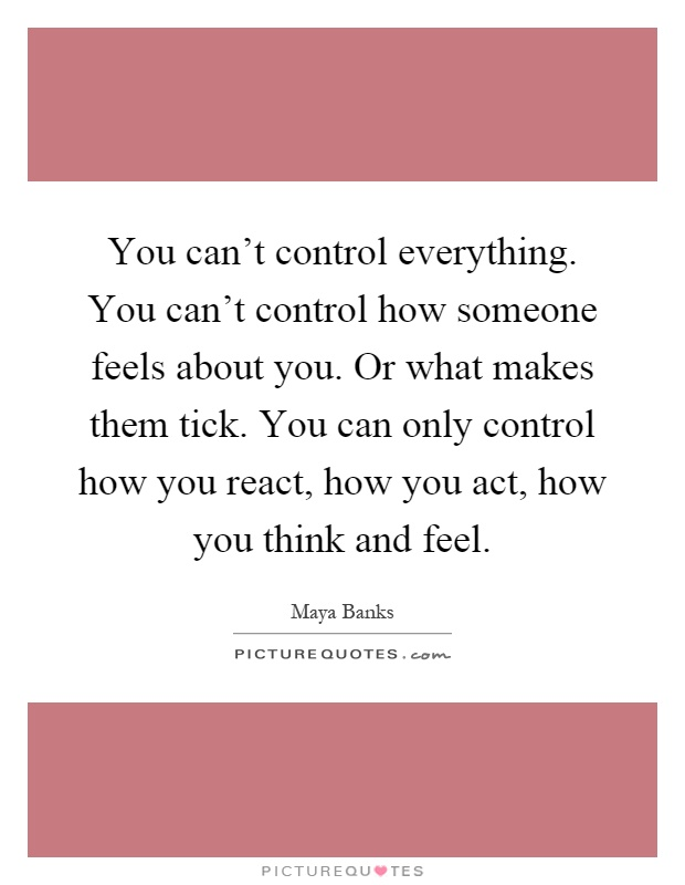 You can't control everything. You can't control how someone feels about you. Or what makes them tick. You can only control how you react, how you act, how you think and feel Picture Quote #1