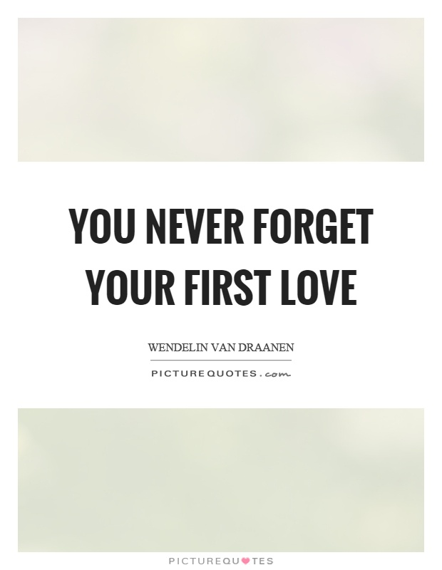 You Never Forget Your First Love Picture Quote #1
