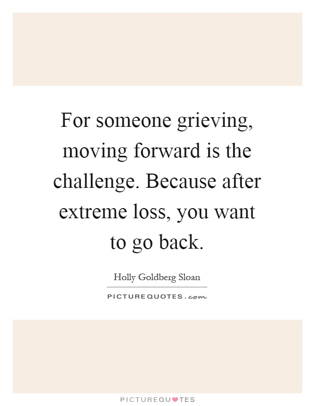 For someone grieving, moving forward is the challenge. Because after extreme loss, you want to go back Picture Quote #1