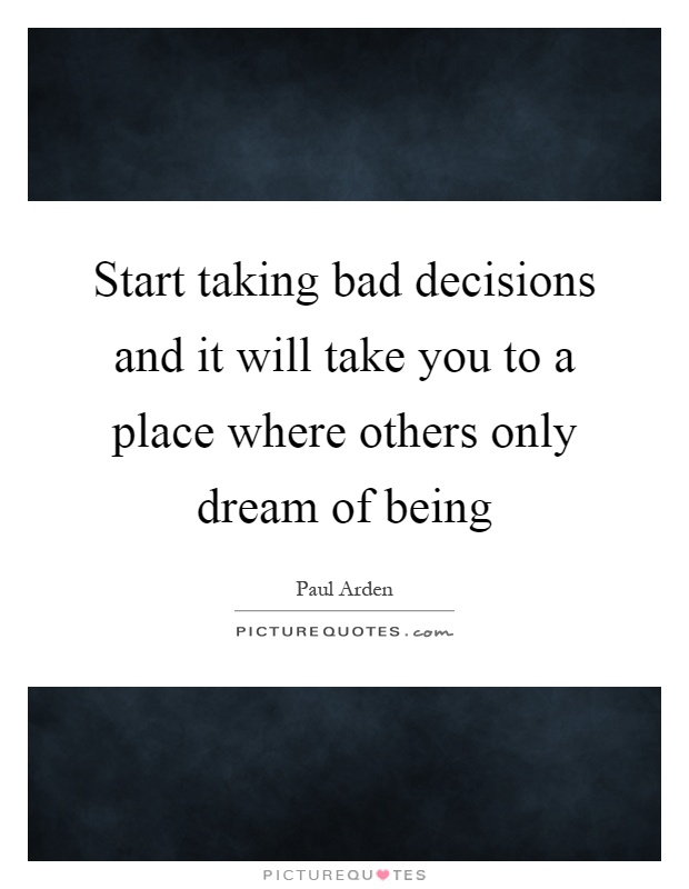 Start taking bad decisions and it will take you to a place where others only dream of being Picture Quote #1