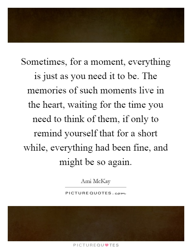 Sometimes, for a moment, everything is just as you need it to be. The memories of such moments live in the heart, waiting for the time you need to think of them, if only to remind yourself that for a short while, everything had been fine, and might be so again Picture Quote #1