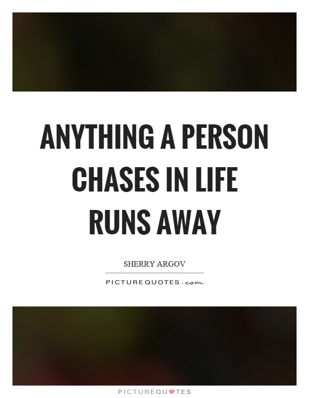 Anything a person chases in life runs away Picture Quote #1
