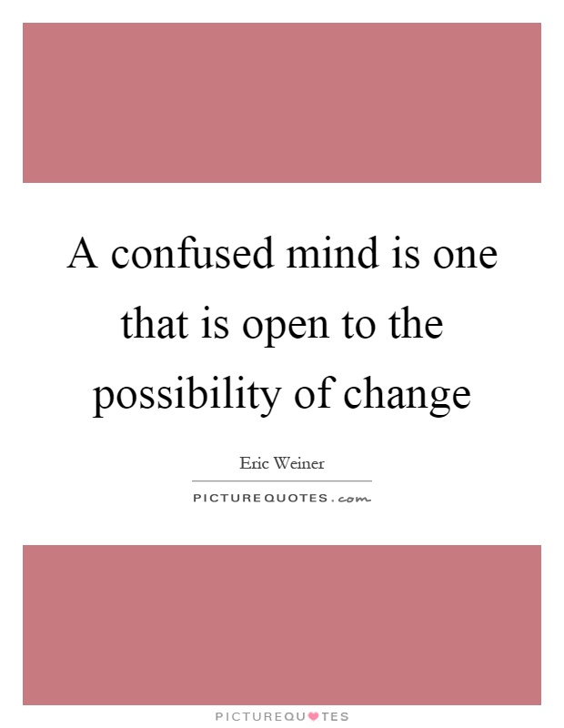 A confused mind is one that is open to the possibility of change Picture Quote #1