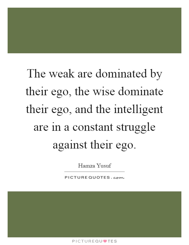 The weak are dominated by their ego, the wise dominate their ego, and the intelligent are in a constant struggle against their ego Picture Quote #1