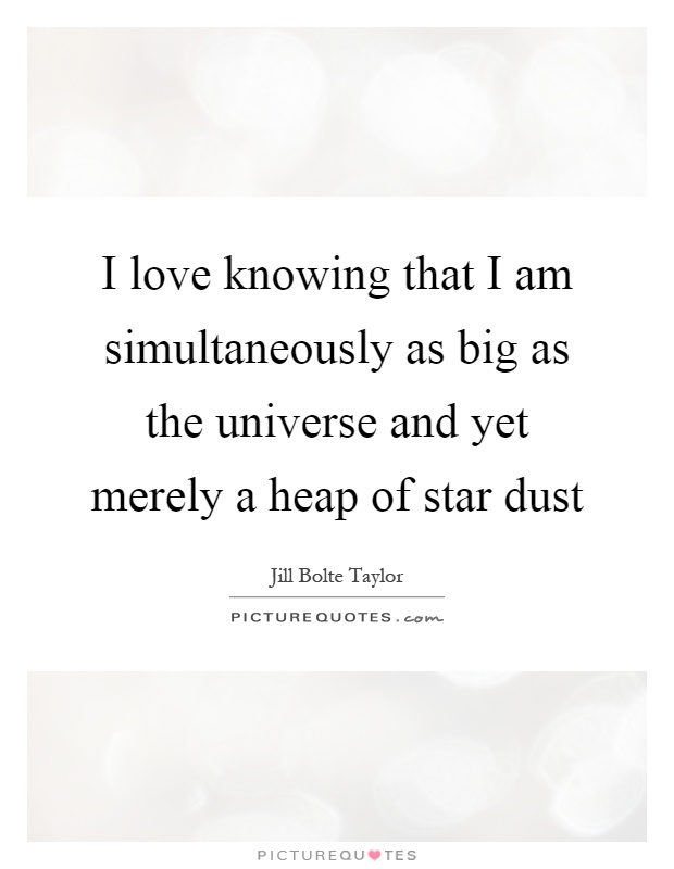 I love knowing that I am simultaneously as big as the universe and yet merely a heap of star dust Picture Quote #1