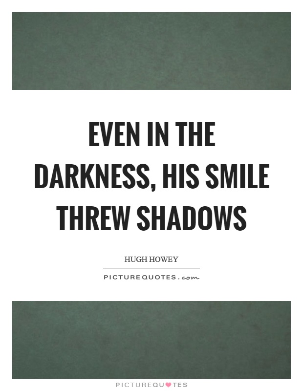 Even in the darkness, his smile threw shadows Picture Quote #1