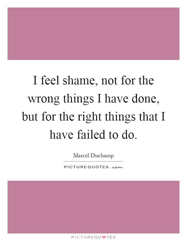I feel shame, not for the wrong things I have done, but for the right things that I have failed to do Picture Quote #1