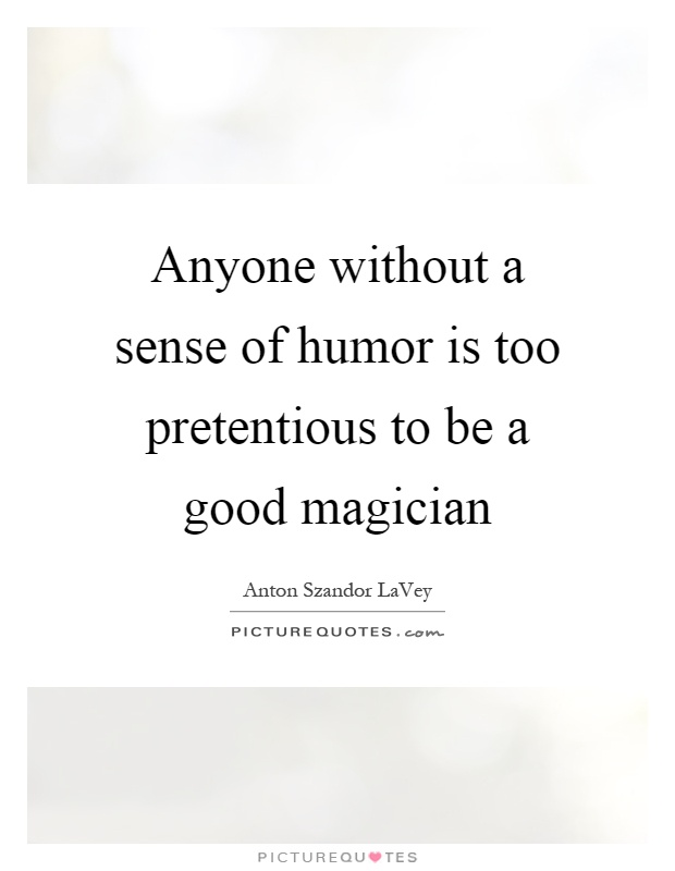 Anyone without a sense of humor is too pretentious to be a good magician Picture Quote #1