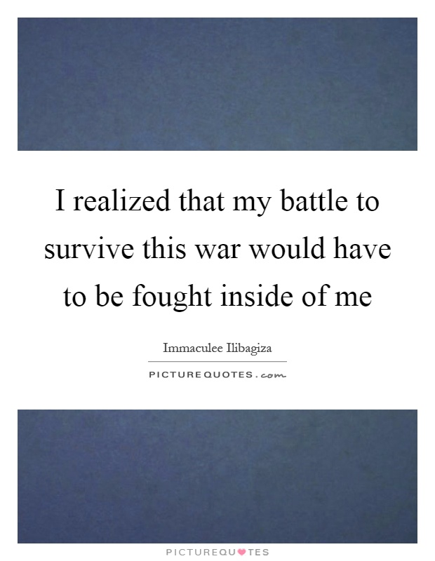 I realized that my battle to survive this war would have to be fought inside of me Picture Quote #1