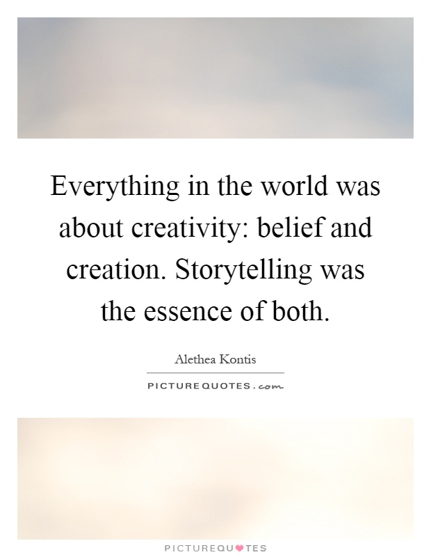 Everything in the world was about creativity: belief and creation. Storytelling was the essence of both Picture Quote #1