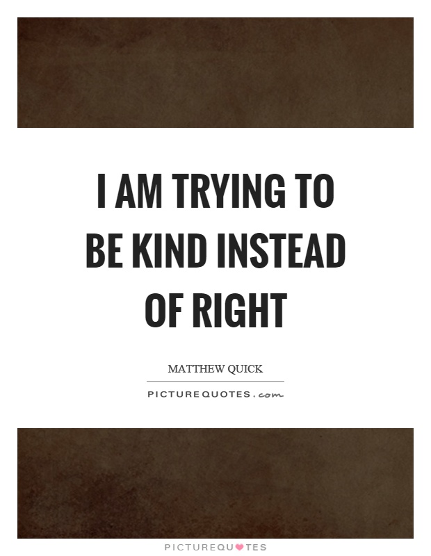 I am trying to be kind instead of right Picture Quote #1