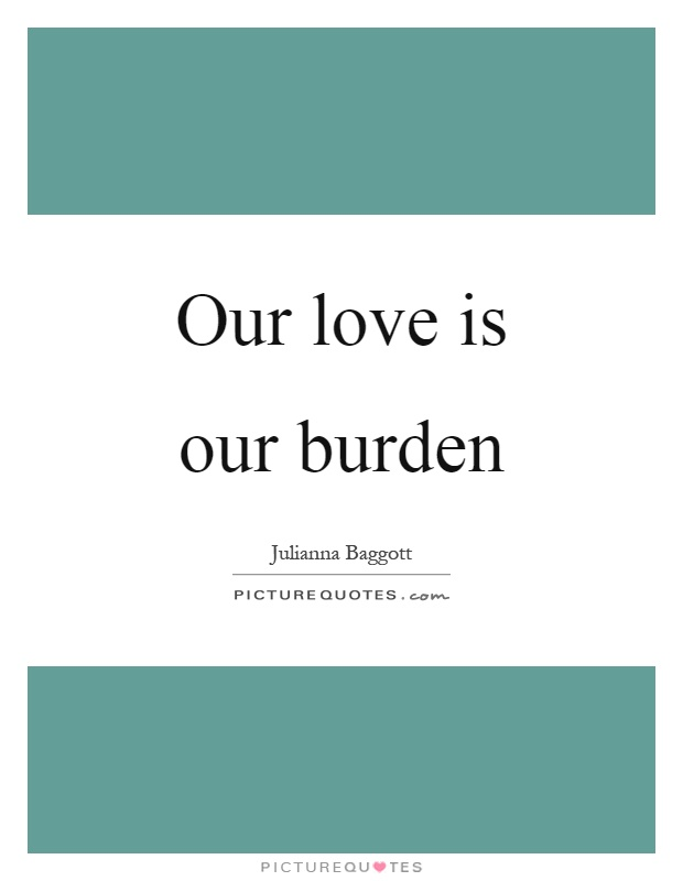 Our love is our burden Picture Quote #1