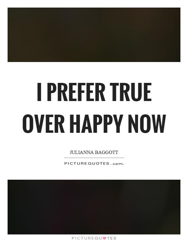 I prefer true over happy now Picture Quote #1