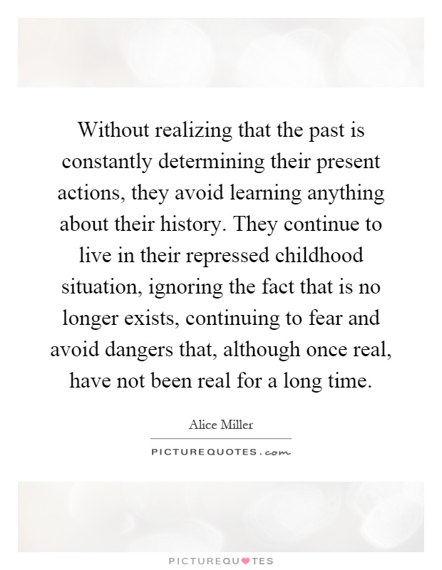 Without realizing that the past is constantly determining their present actions, they avoid learning anything about their history. They continue to live in their repressed childhood situation, ignoring the fact that is no longer exists, continuing to fear and avoid dangers that, although once real, have not been real for a long time Picture Quote #1