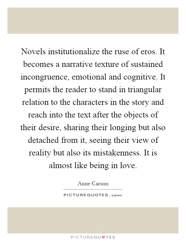 Novels institutionalize the ruse of eros. It becomes a narrative texture of sustained incongruence, emotional and cognitive. It permits the reader to stand in triangular relation to the characters in the story and reach into the text after the objects of their desire, sharing their longing but also detached from it, seeing their view of reality but also its mistakenness. It is almost like being in love Picture Quote #1