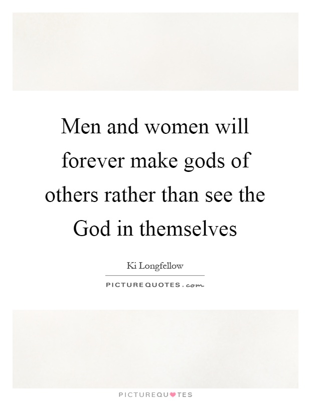 Men and women will forever make gods of others rather than see the God in themselves Picture Quote #1