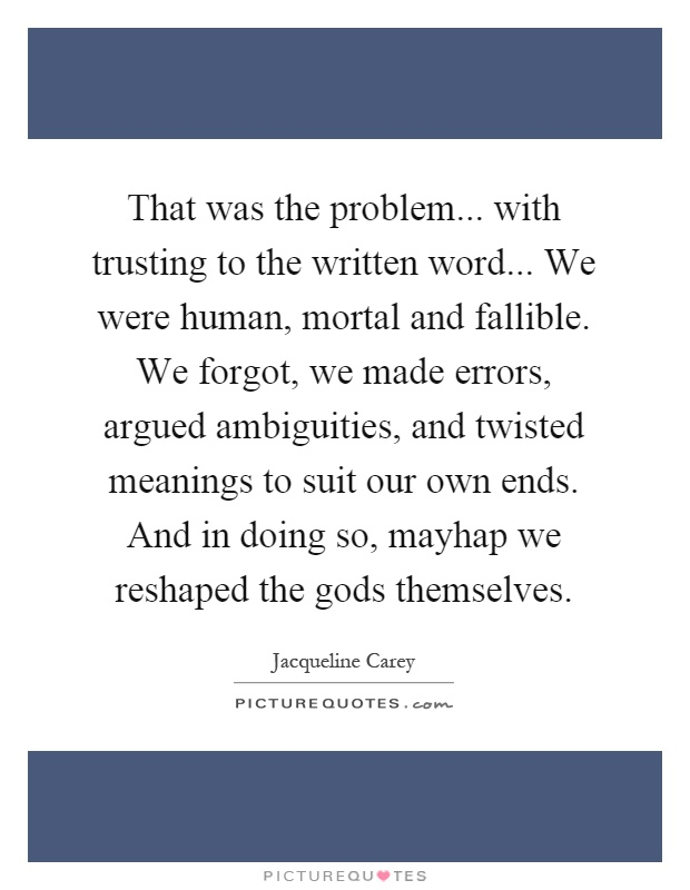 That was the problem... with trusting to the written word... We were human, mortal and fallible. We forgot, we made errors, argued ambiguities, and twisted meanings to suit our own ends. And in doing so, mayhap we reshaped the gods themselves Picture Quote #1