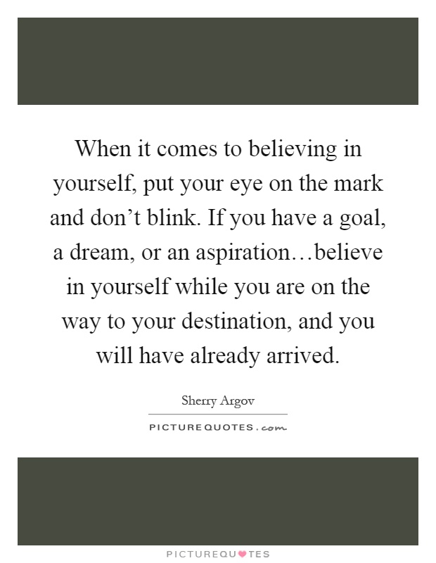 When it comes to believing in yourself, put your eye on the mark and don't blink. If you have a goal, a dream, or an aspiration…believe in yourself while you are on the way to your destination, and you will have already arrived Picture Quote #1