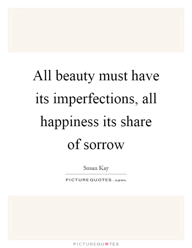 All beauty must have its imperfections, all happiness its share of sorrow Picture Quote #1